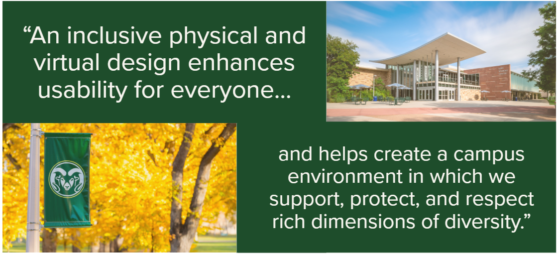 """An inclusive physical and virtual design enhances usability for everyone and helps create a campus environment in which we support, protect, and respect rich dimensions of diversity."""